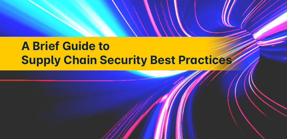 A Brief Guide to Supply Chain Security Best Practices