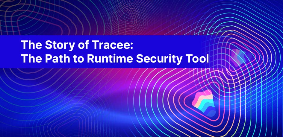 The Story of Tracee The Path to Runtime Security Tool