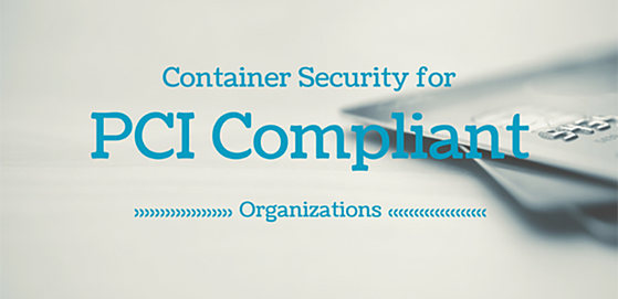 Container Security Matters for PCI Compliant Organizations