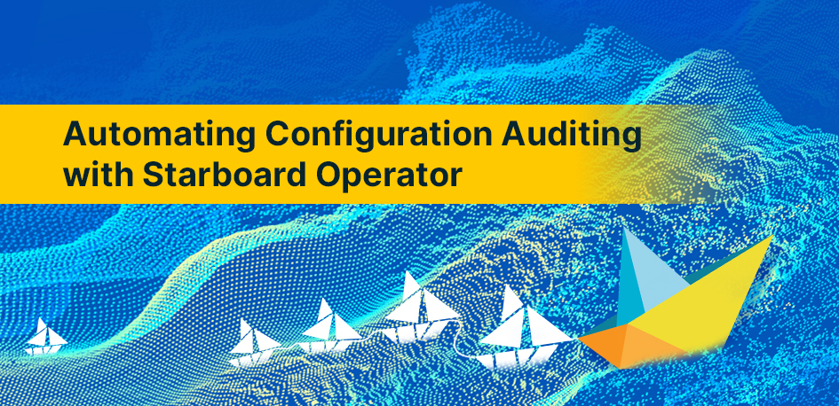 Automating Configuration Auditing with Starboard Operator By Aqua