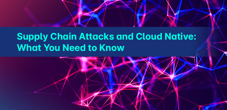 Supply Chain Attacks and Cloud Native: What You Need to Know