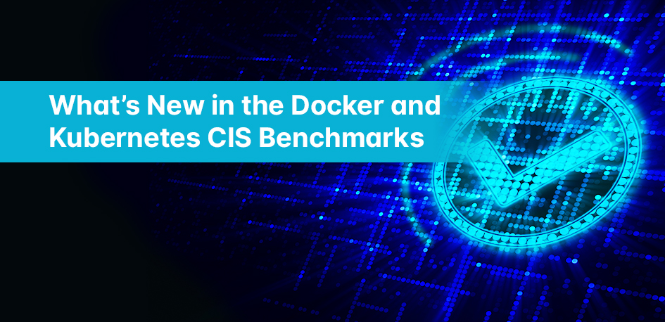 What's New in the Docker and Kubernetes CIS Benchmarks