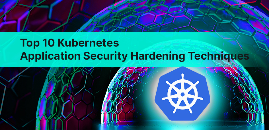 Top 10 Kubernetes Application Security Hardening Techniques