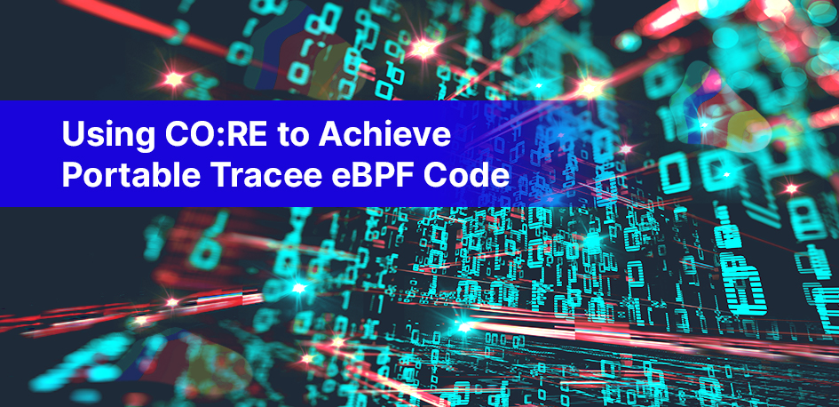 Using CO:RE to Achieve Portable Tracee eBPF Code
