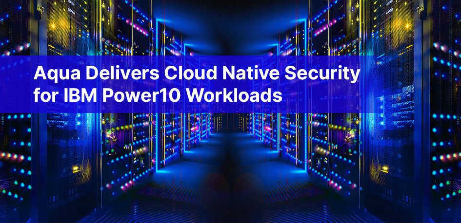 Aqua Delivers Cloud Native Security for IBM Power10 Workloads