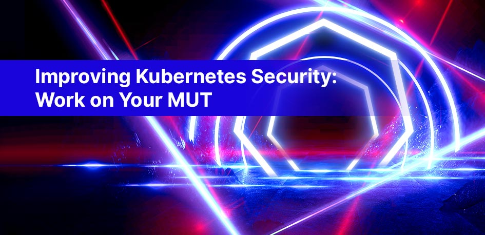 Improving Kubernetes Security: Work on Your MUT