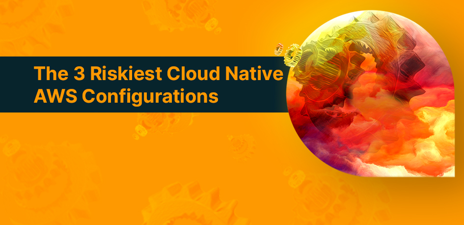 The 3 Riskiest Cloud Native AWS Configurations