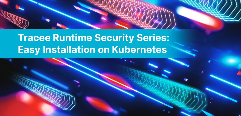 Tracee Runtime Security Series: Easy Installation on Kubernetes