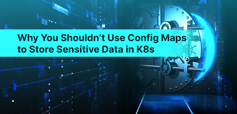Why You Shouldn't Use Config Maps to Store Sensitive Data in K8s