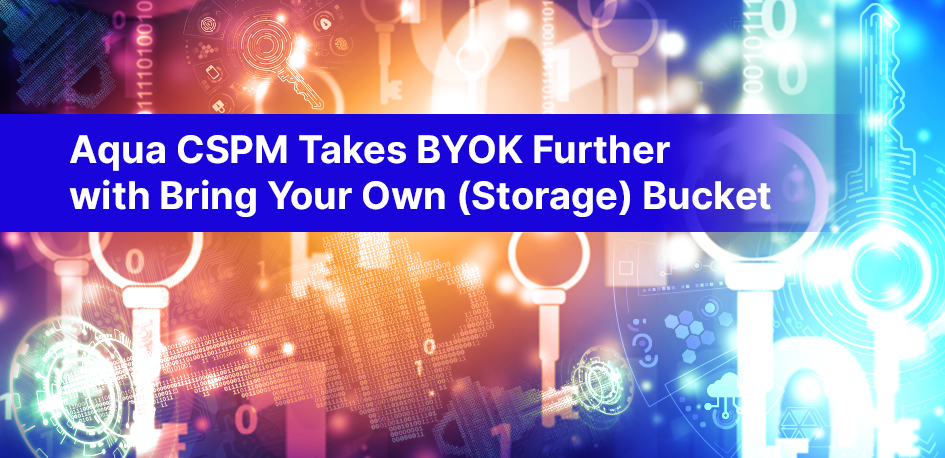 Aqua CSPM Takes BYOK Further with Bring Your Own (Storage) Bucket