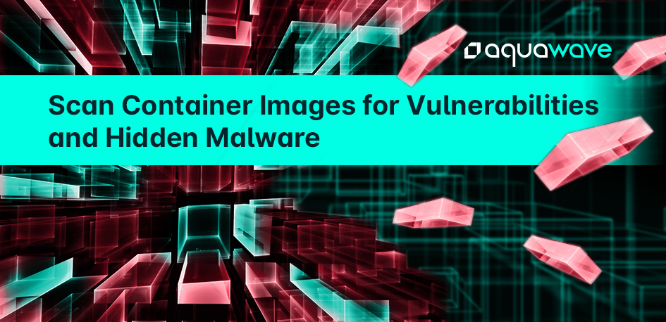 Scan Container Images for Vulnerabilities & Hidden Malware with Aqua Wave