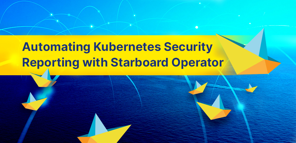 Automating Kubernetes Security Reporting with Starboard Operator by Aqua