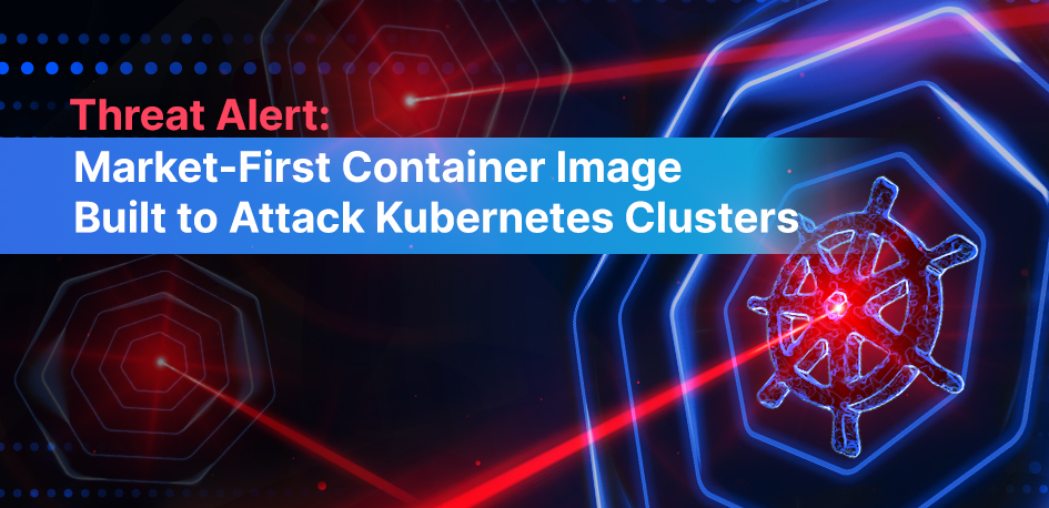 Threat Alert: Market-First Container Image Built to Attack Kubernetes Clusters