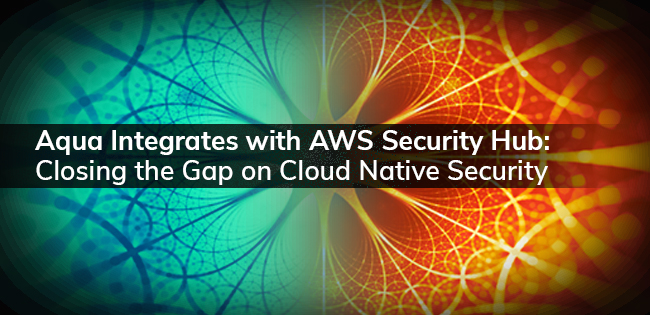Aqua Integrates with AWS Security Hub: Closing the Gap on Cloud Native Security