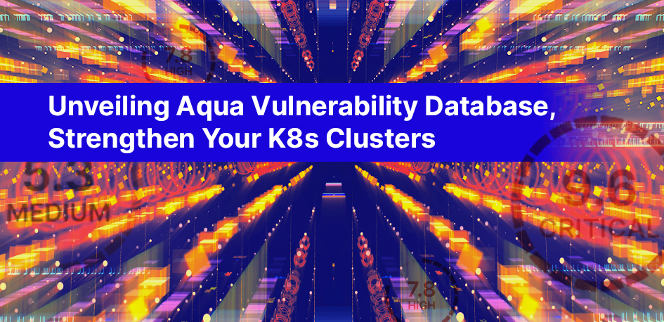 Unveiling Aqua Vulnerability Database, Strengthen Your K8s Clusters