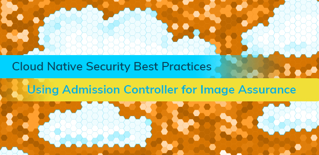 Cloud Native Security Best Practices: Using Kubernetes Admission Controller for Image Assurance
