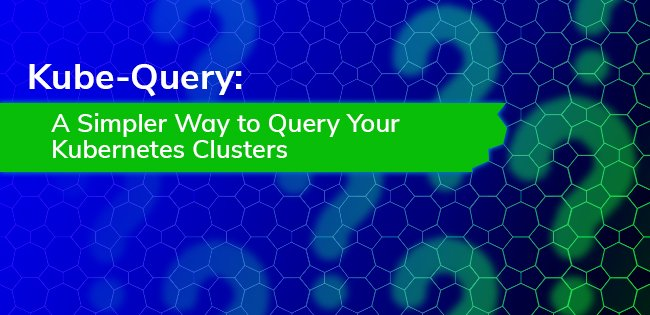 Kube-Query: A Simpler Way to Query Your Kubernetes Clusters