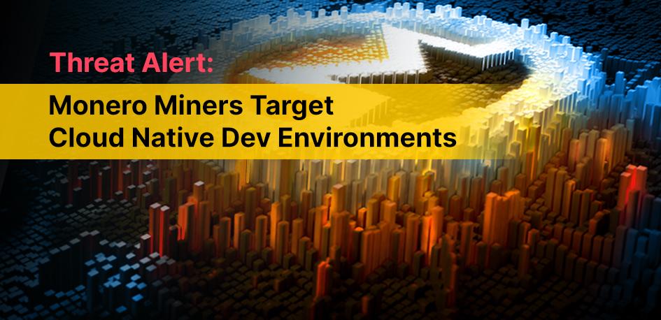 Threat Alert: Monero Miners Target Cloud Native Dev Environments