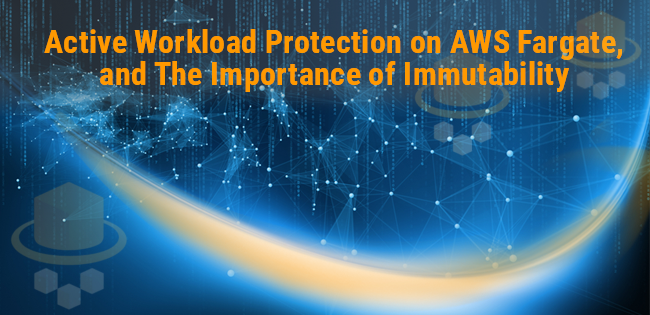 Active Workload Protection on AWS Fargate, and The Importance of Immutability