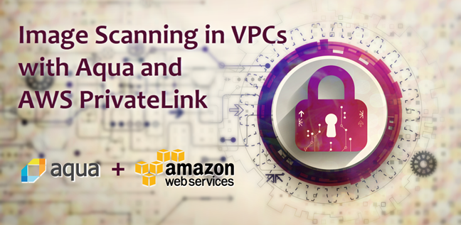 Image Scanning in VPCs with Aqua and AWS PrivateLink