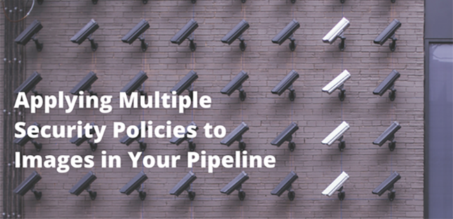 Applying Multiple Security Policies to Images in Your Pipeline to Improve Speed and Efficiency