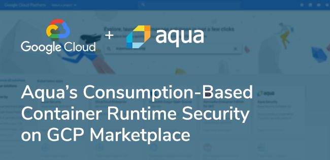 Aqua's Consumption-Based Container Runtime Security Solution on GCP Marketplace