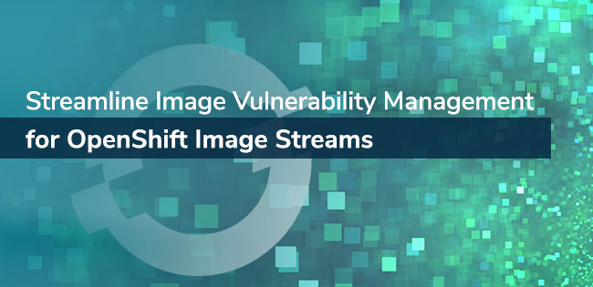 Streamline Image Vulnerability Management for OpenShift Image Streams