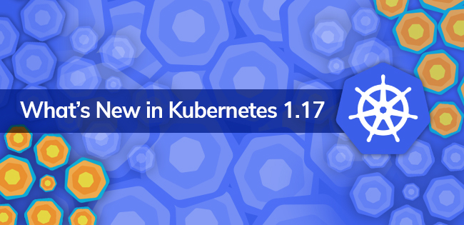 Kubernetes 1.17 Features and Enhancements