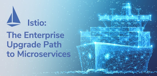 Istio: The Enterprise Upgrade Path to Microservices