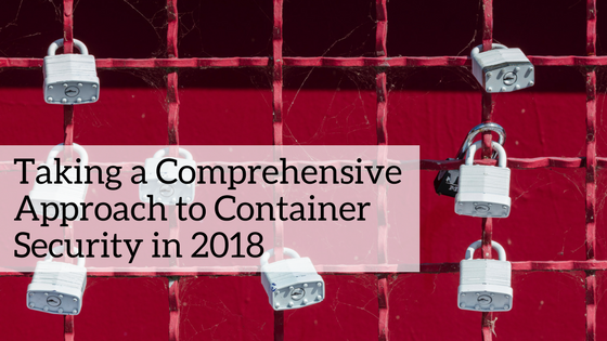 Taking a Comprehensive Approach to Container Security in 2018