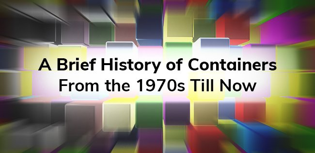 A Brief History of Containers: From the 1970s Till Now