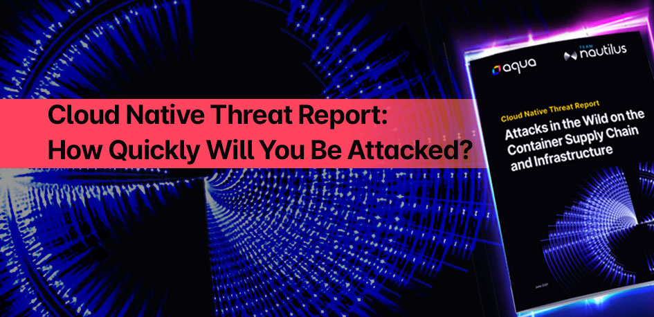 Cloud Native Threat Report: How Quickly Will You Be Attacked?