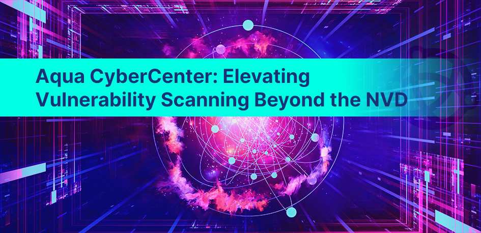 Aqua CyberCenter: ElevatingVulnerability Scanning Beyond the NVD