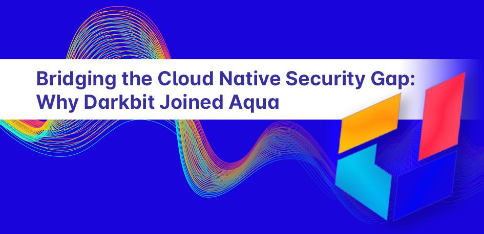 Bridging the Cloud Native Security Gap: Why Darkbit Joined Aqua