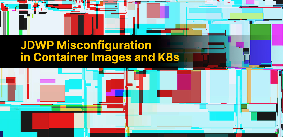 JDWP Misconfiguration in Container Images and K8s