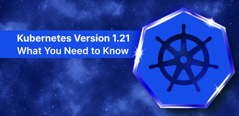 Kubernetes Version 1.21: What You Need to Know