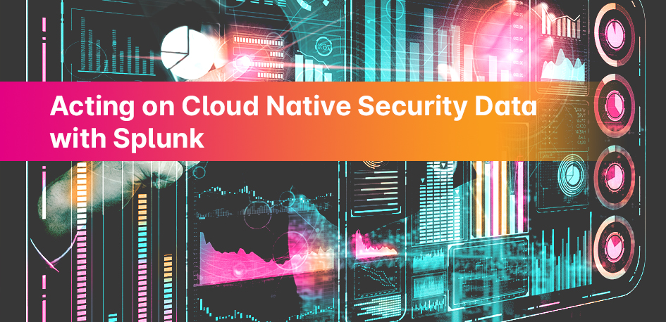 Acting on Cloud Native Security Data with Splunk