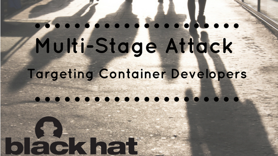BlackHat 2017: Multi-Stage Attack Targeting Container Developers, Presented by Aqua