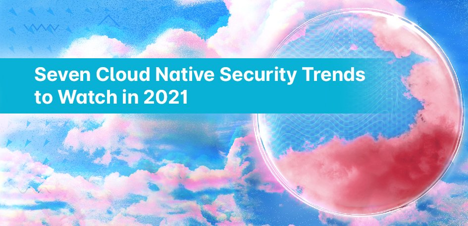 Seven Cloud Native Security Trends to Watch in 2021