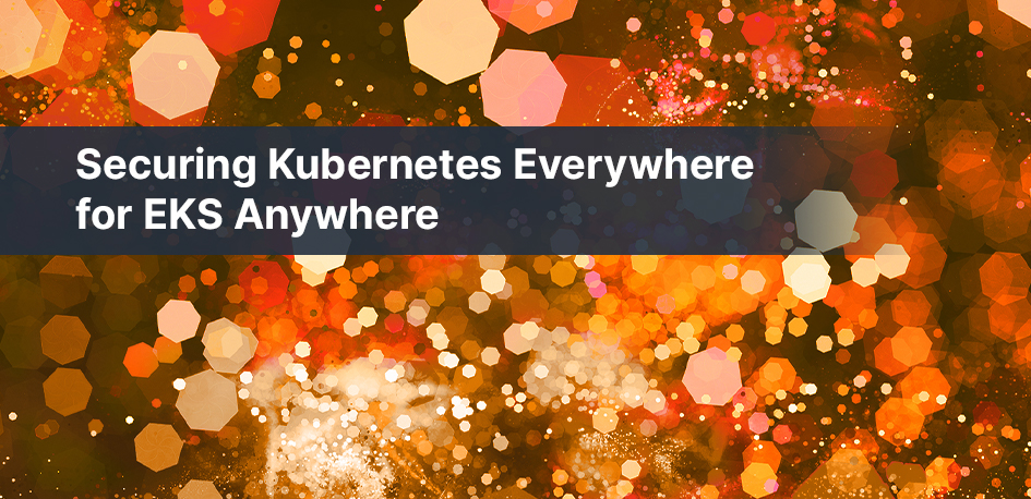 Securing KubernetesEverywhere with EKS Anywhere